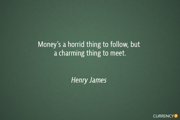 Money's a horrid thing to follow, but a charming thing to meet.