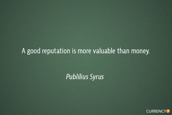 A good reputation is more valuable than money.