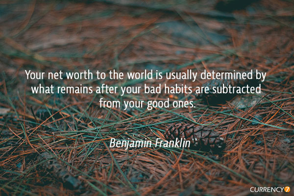 Your net worth to the world is usually determined by what remains after your bad habits are subtracted from your good ones